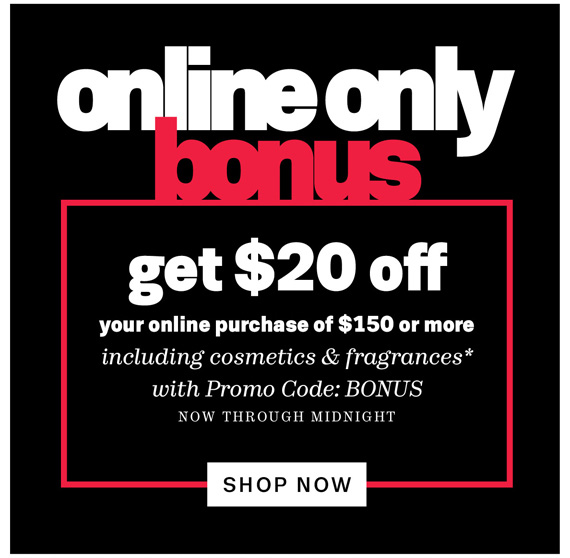 Online only bonus. Get $20 off your online purchase of $150 or more including cosmetics & fragrances*. Shop Now.