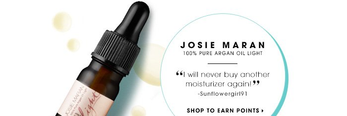JOSIE MARAN. 100% Pure Argan Oil Light. I will never buy another moisturizer again! -Sunflowergirl91. SHOP TO EARN POINTS