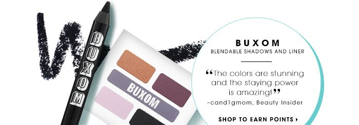 BUXOM. Blendable shadows and liner. The colors are stunning and the staying power is amazing! -cand1gmom, Beauty Insider. SHOP TO EARN POINTS