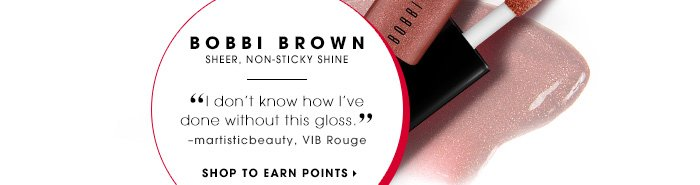 BOBBI BROWN. Sheer, non-sticky shine. I don't know how I've done without this gloss. -martisticbeauty, VIB Rouge. SHOP TO EARN POINTS