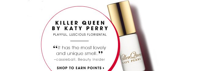 KILLER QUEEN BY KATY PERRY. Playful, luscious floriental. It has the most lovely and unique smell. Lunarcrymsine, Beauty Insider. SHOP TO EARN POINTS