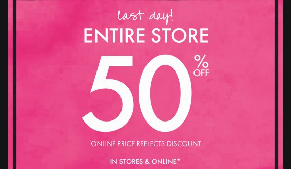 last day! ENTIRE STORE 50% OFF IN STORES & ONLINE*