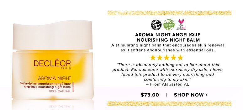 "Shopper's Choice. 100% Nat. Cruelty Free. 5 StarsAroma Night Angelique Nourishing Night Balm A stimulating night balm that encourages skin renewal as it softens and nourishes with essential oils. ""There is absolutely nothing not to like about this product. For someone with extremely dry skin, I have found this product to be very nourishing and comforting to my skin."" – From Alabaster, AL$73.00Shop Now>>"
