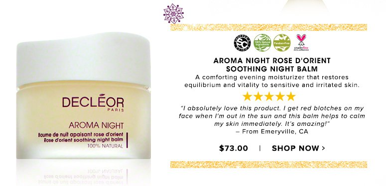"Shopper's Choice. 100% Nat. Paraben Free. Cruelty Free. 5 Stars Aroma Night Rose D'Orient Soothing Night BalmA comforting evening moisturizer that restores equilibrium and vitality to sensitive and irritated skin.""I absolutely love this product. I get red blotches on my face when I'm out in the sun and this balm helps to calm my skin immediately. It's amazing!"" – From Emeryville, CA$73.00Shop Now>>"