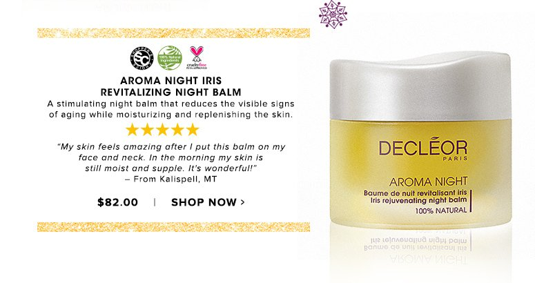 "Shopper's Choice. 100% Nat. Cruelty Free. 5 Stars A stimulating night balm that reduces the visible signs of aging while moisturizing and replenishing the skin.""My skin feels amazing after I put this balm on my face and neck. In the morning my skin is still moist and supple. It's wonderful!"" – From Kalispell, MT$82.00Shop Now>>"