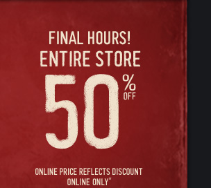FINAL HOURS! ENTIRE STORE 50% OFF ONLINE PRICE REFLECTS DISCOUNT ONLINE ONLY*