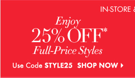 IN–STORE & ONLINE        Enjoy 25% OFF* Full–Price Styles  Use Code STYLE25  SHOP NOW