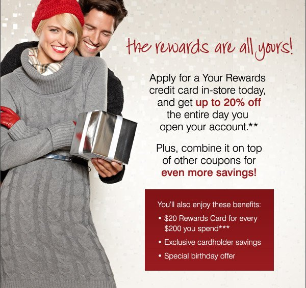 the rewards are all yours! Apply for a  Your REwards credit card in-store today, and get up to 20% off the  entire day you open your account.* Plus, combine it on top of other  coupons for even more savings! You'll also enjoy these benefits: * $20  Rewards Card for every $200 you spend** * Exclusive cardholder savings *  Special birthday offer