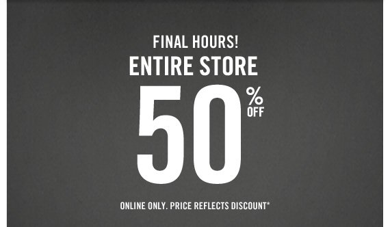 FINAL HOURS! ENTIRE STORE 50% OFF  ONLINE ONLY. PRICE REFLECTS DISCOUNT*