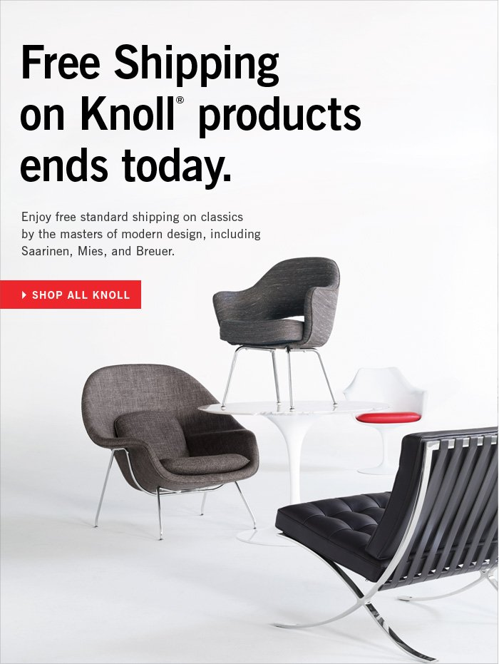 Free Shipping on Knoll® products ends today. Enjoy free standard shipping on classics by Saarinen, Mies, Breuer and other masters of modern design. SHOP ALL KNOLL