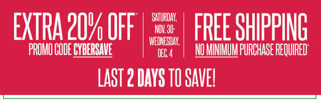 EXTRA 20% OFF. Promo Code CYBERSAVE.  Saturday, Nov. 30-Wednesday, Dec. 4.  FREE SHIPPING No minimum purchase required.  last 2 days to save!