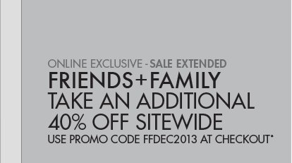 ONLINE EXCLUSIVE - SALE EXTENDED; FRIENDS + FAMILY TAKE AN ADDITIONAL 40% OFF SITEWIDE; USE PROMO CODE FFDEC2013 AT CHECKOUT*