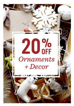 20% off ornaments + decor.