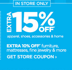IN STORE ONLY            	            	EXTRA 15% OFF* apparel, shoes, accessories & home            	            	EXTRA 10% OFF* furniture, mattresses, fine jewelry & more            	            	GET STORE COUPON ›