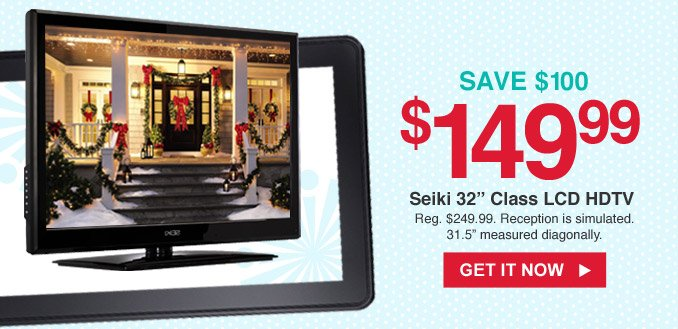 SAVE $100   $149.99 Seiki 32 in. Class LCD HDTV   GET IT NOW