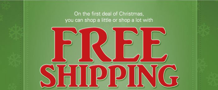 On the first deal of Christmas, you can shop a little or a lot with FREE SHIPPING on your entire order.