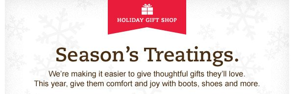 Season's Treatings. We're making it easier to give thoughtful gifts they'll love. This year, give them comfort and joy with boots, shoes and more.
