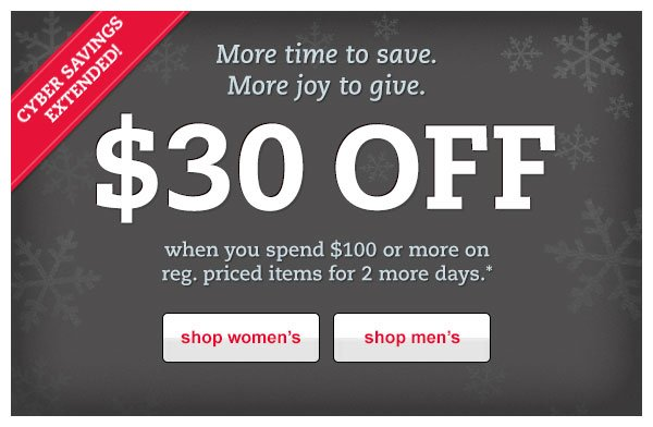 Cyber Savings Extended! More time to save. More joy to give. $30 OFF when you spend $100 or more on reg. priced items for 2 more days.*