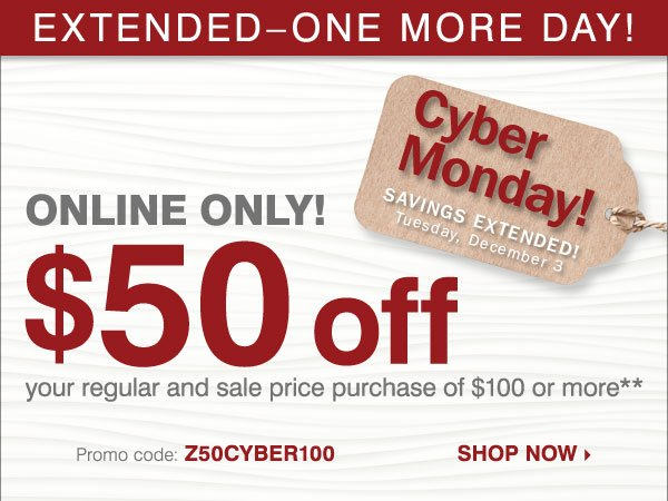 CYBER MONDAY SAVINGS EXTENDED - ONE MORE  DAY! ONLINE ONLY $50 off your regular and sale price purchase of $100 or  more* Shop now.