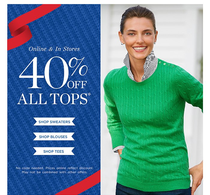 Online and In Stores 40% off all tops. Shop Sweaters. Shop Blouses. Shop Tees. No code needed. Prices online refect discount. May not be combined with other offers.