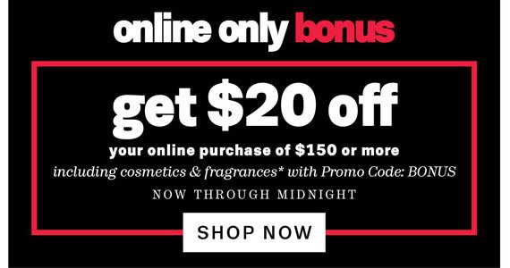 Online Only Bonus. Get $20 off your online purchase of $150 or more. Shop Now