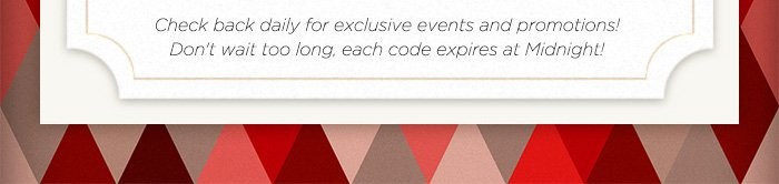 Check Back Daily For Exclusive Events & Promotions! Dont't Wait Too Long, Each Code Expires at Midnight!
