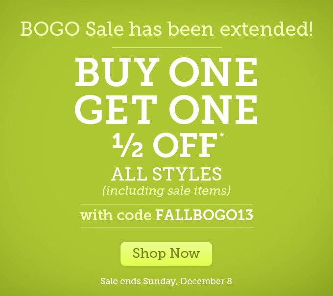 BOGO Sale has been extended! Buy one, get one 1/2 off* - All styles (including sale items) - with code FALLBOGO13 - Shop Now - Sale ends Sunday, December 8.