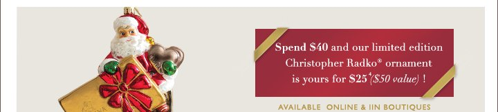 Spend $40 and our limited edition Christopher Radko ornament is yours for $25 ($50 value)!