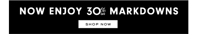 Now enjoy 30 percent off markdowns. SHOP NOW.