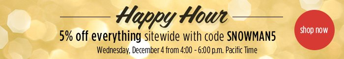 Happy Hour - 5% off from 2pm to 4pm PST