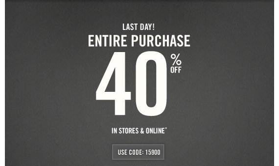 LAST DAY! ENTIRE PURCHASE 40% OFF IN  STORES & ONLINE* USE CODE: 15900