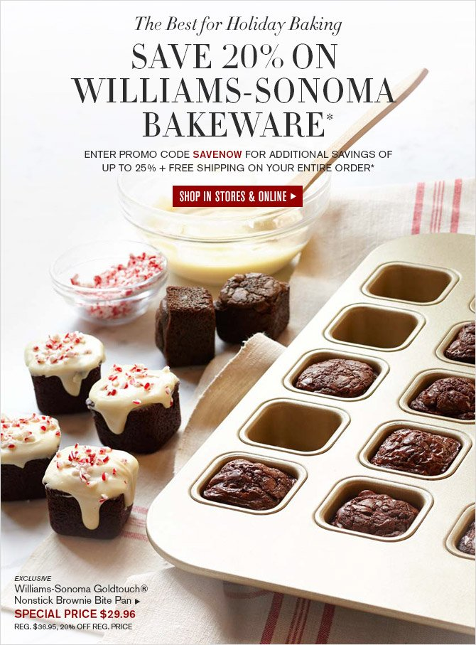 The Best for Holiday Baking -- SAVE 20% ON WILLIAMS-SONOMA BAKEWARE* -- ENTER PROMO CODE SAVENOW FOR ADDITIONAL SAVINGS OF UP TO 25% + FREE SHIPPING ON YOUR ENTIRE ORDER* -- SHOP IN STORES & ONLINE -- EXCLUSIVE -- Williams-Sonoma Goldtouch® Nonstick Brownie Bite Pan, SPECIAL PRICE $29.96 -- REG. $36.95, 20% OFF REG. PRICE