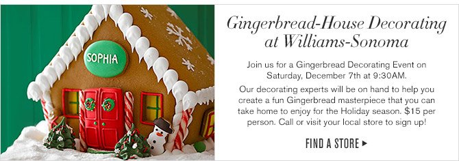 Gingerbread-House Decorating  at Williams-Sonoma -- Join us for a Gingerbread Decorating Event on  Saturday, December 7th at 9:30AM. -- Our decorating experts will be on hand to help you create a fun Gingerbread masterpiece that you can take home to enjoy for the Holiday season. $15 per person. Call or visit your local store to sign up! -- FIND A STORE