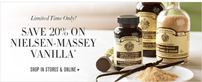 Limited Time Only! -- SAVE 20% ON NIELSEN-MASSEY VANILLA* -- SHOP IN STORES & ONLINE