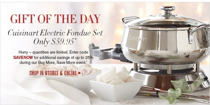 GIFT OF THE DAY -- Cuisinart Electric Fondue Set Only $59.95* -- Hurry - quantities are limited. Enter code SAVENOW for additional savings of up to 25% during our Buy More, Save More event.* -- SHOP IN STORES & ONLINE