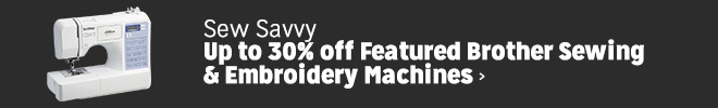Sew Savvy - Up to 30% off Featured Borther Sewing & Embroidery Machines