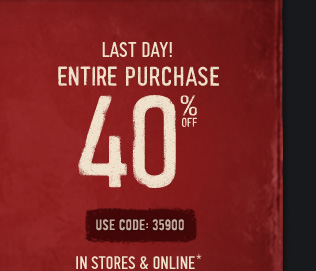 LAST DAY! ENTIRE PURCHASE 40% OFF USE CODE: 35900 IN STORES & ONLINE*