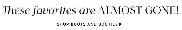 These favorites are almost gone! Shop Boots and Booties