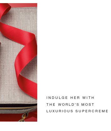 INDULGE HER WITH THE WORLD'S MOST LUXURIOUS SUPERCREME