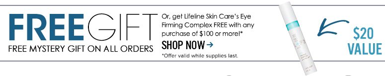 Free Gift On All Orders. Or, get Lifeline Skin Care's Eye Firming Complex ($20 value) Free with any purchase of $100 or more!**Valid while supplies lastShop Now>>