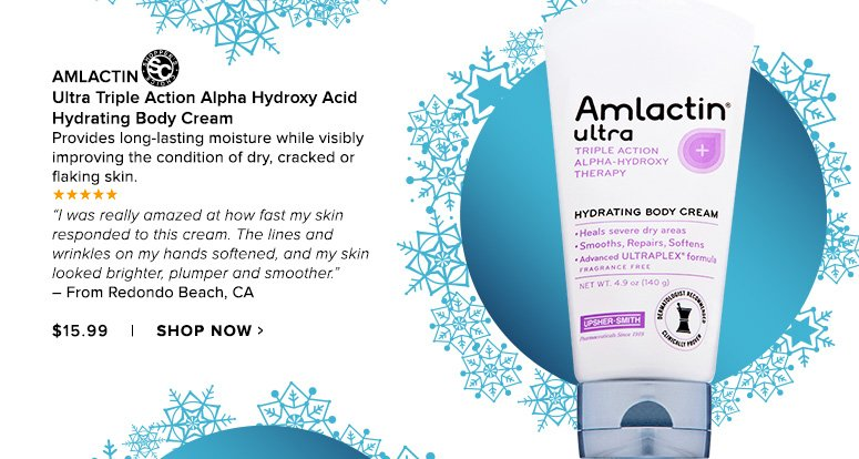 """Shopper's Choice. 5 Stars AmLactin Ultra Triple Action Alpha Hydroxy Acid Hydrating Body CreamProvides long-lasting moisture while visibly improving the condition of dry, cracked or flaking skin. """"I was really amazed at how fast my skin responded to this cream. The lines and wrinkles on my hands softened, and my skin looked brighter, plumper and smoother."""" – From Redondo Beach, CA$15.99Shop Now>>"""