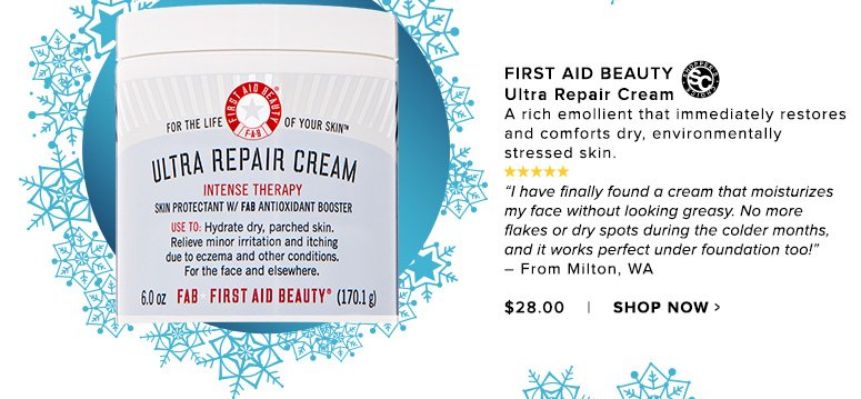 """Shopper's Choice. 5 Stars First Aid Beauty Ultra Repair Cream A rich emollient that immediately restores and comforts dry, environmentally stressed skin. """"I have finally found a cream that moisturizes my face without looking greasy. No more flakes or dry spots during the colder months, and it works perfect under foundation too!"""" – From Milton, WA$28.00Shop Now>>"""