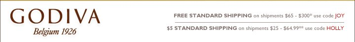 GODIVA Belgium 1926 FREE STANDARD SHIPPING on shipments $65-$300* use code JOY | $5 STANDARD SHIPPING on shipments $25-$64.99** ues code HOLLY