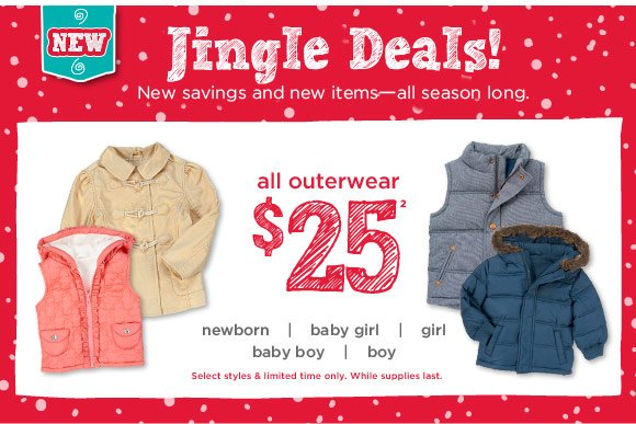 Jingle Deals! New savings and new items-all season long. all outerwear $25(2). Select styles only. While supplies last.