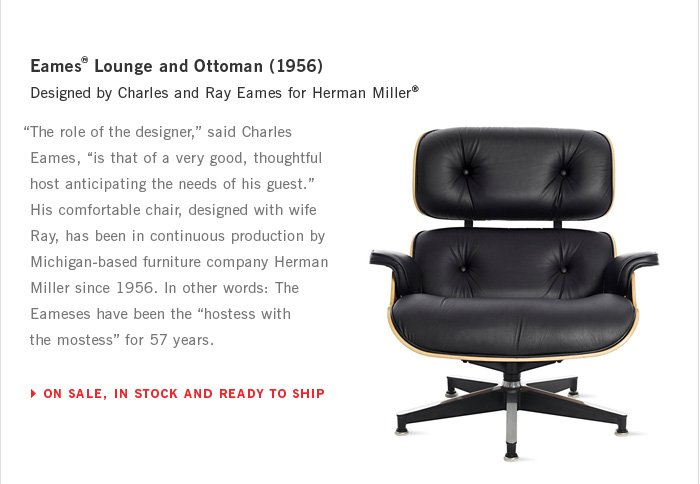 "Eames® Lounge and Ottoman (1956) Designed by Charles and Ray Eames for Herman Miller® ""The role of the designer,"" said Charles Eames, ""is that of a very good, thoughtful host anticipating the needs of his guest."" His comfortable chair, designed with wife Ray, has been in continuous production by Michigan-based furniture company Herman Miller since 1956. In other words: The Eameses have been the ""hostess with the mostess"" for 57 years. ON SALE, IN STOCK AND READY TO SHIP"