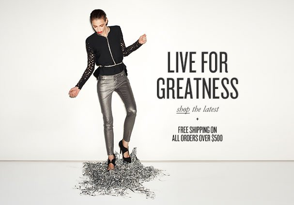LIVE FOR GREATNESS shop the latest + FREE SHIPPING ON ALL ORDERS OVER $500