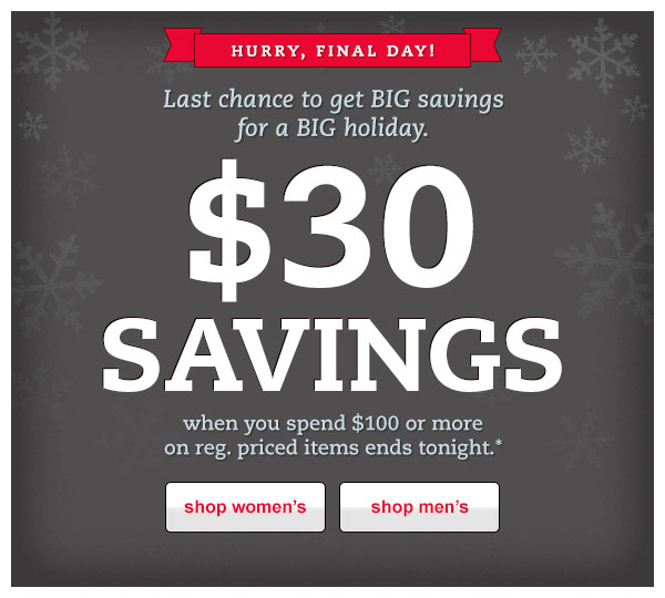 Hurry, final day!  Last chance to get BIG savings for a BIG holiday. $30 SAVINGS when you spend $100 or more on reg. priced items ends tonight.*