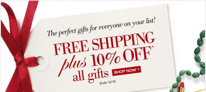The perfect gifts for everyone on your list! | FREE SHIPPING plus 10% OFF* all gifts | SHOP NOW > | Ends 12/16