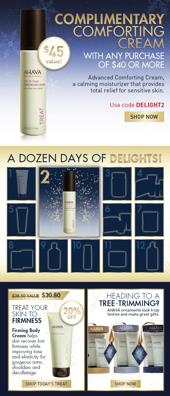 A Dozen Days of Delights! Complimentary Comforting Cream With any purchase of $40 or more Use code DELIGHT2 SHOP NOW Advanced Comforting Cream, a calming moisturizer that provides total relief for sensitive skin.  $40 value! Treat Your Skin to Firmness $38.50 value  $30.80 20% Off Firming Body Cream helps skin recover lost firmness while improving tone and elasticity for gorgeous arms, shoulders and décolletage.  SHOP TODAY'S TREAT Heading to a tree-trimming?  AHAVA ornaments look truly festive and make great gifts. Shop Now