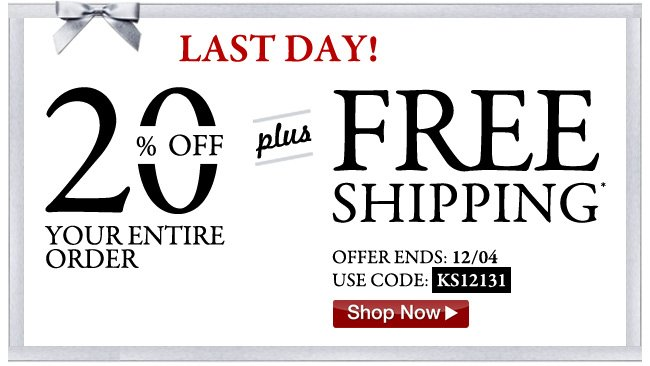 last day - 20 percent off your entire order plus free shipping* offer ends 12/04 use code: KS12131 - click the link below